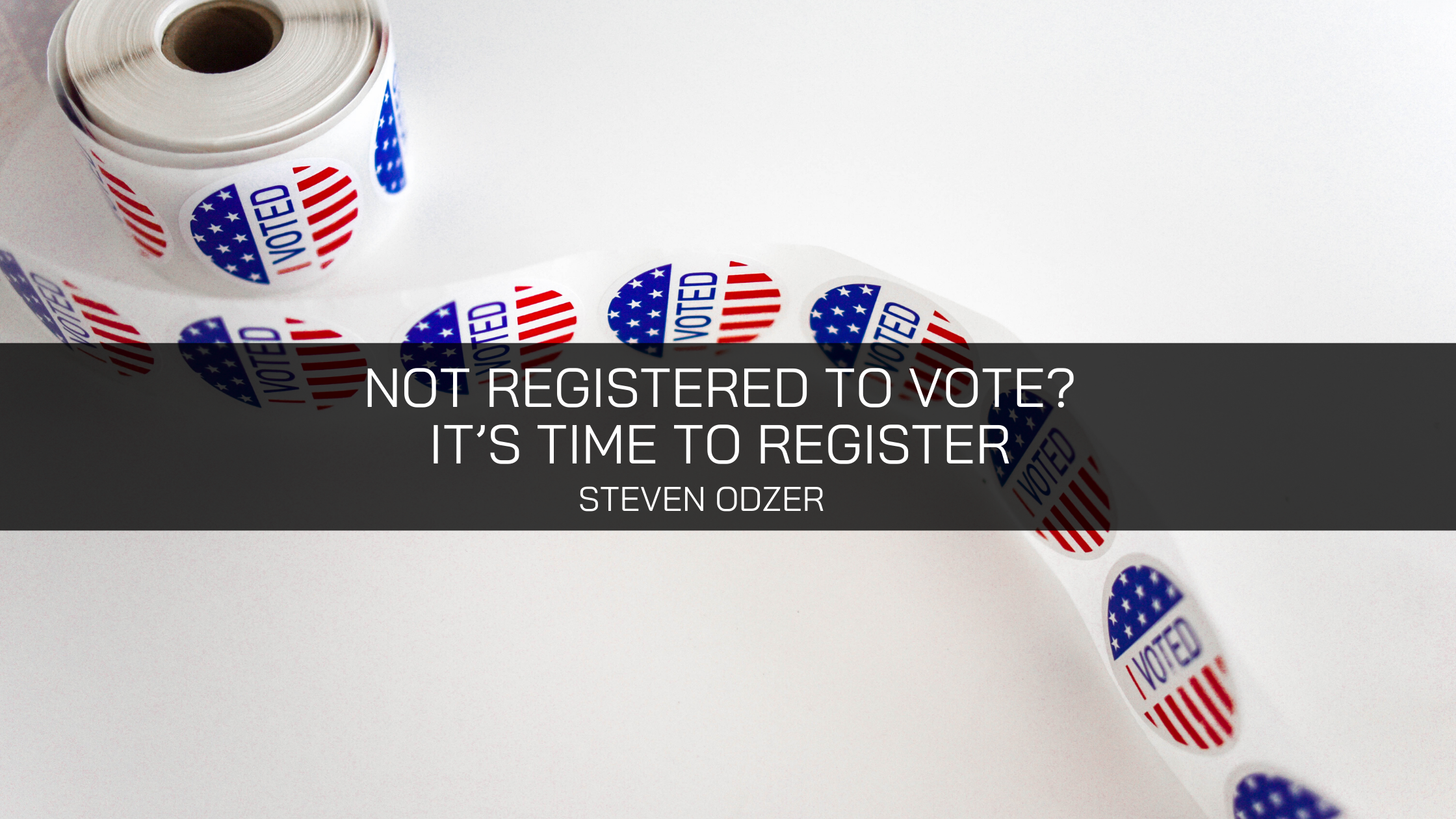 Not Registered to Vote? Steven Odzer Shares Why It's Time to Register to Vote