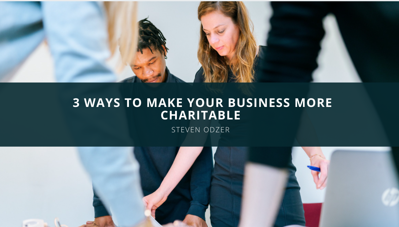 Steven Odzer Shares 3 Ways to Make Your Business More Charitable