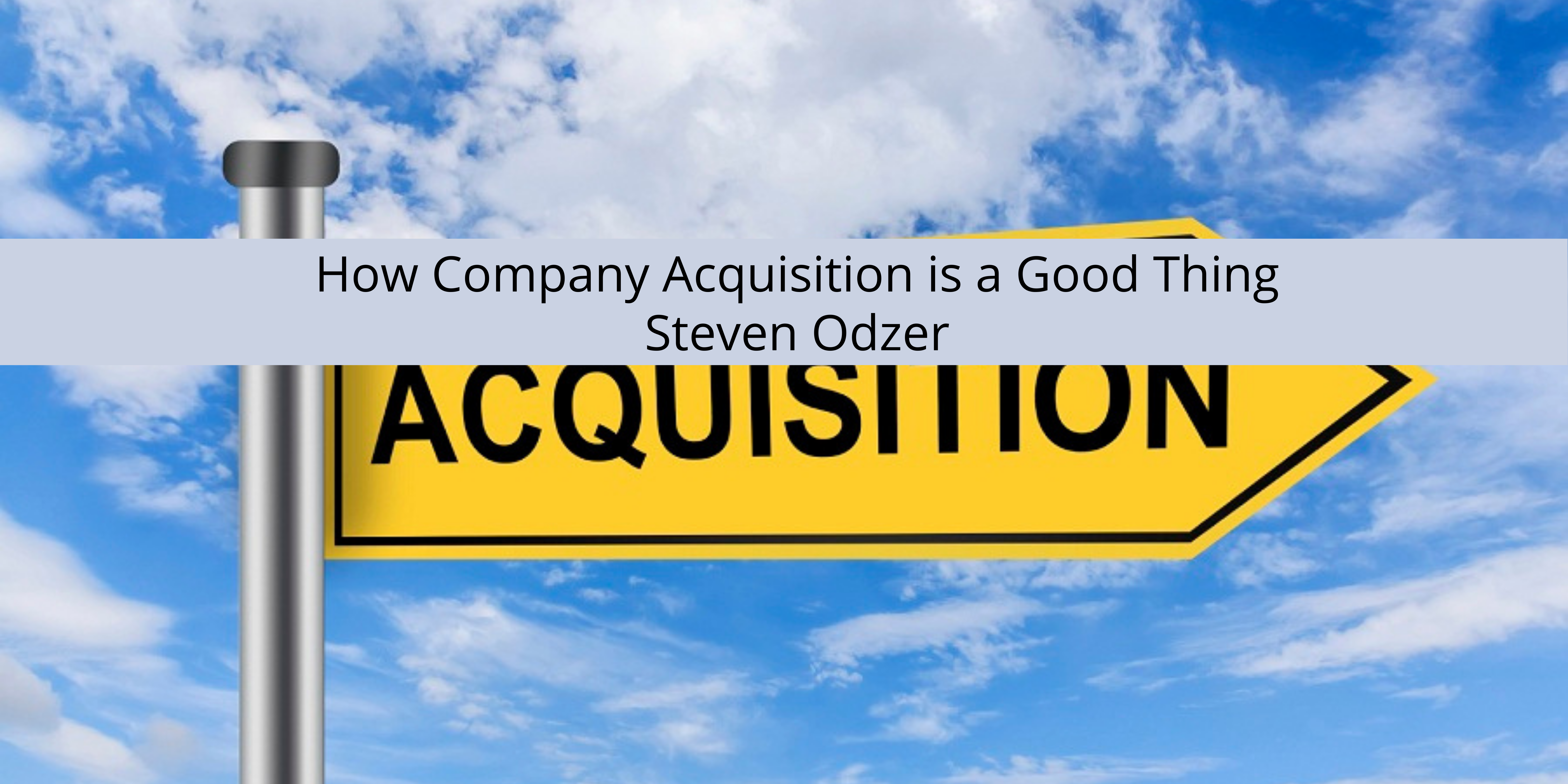 Steven Odzer Explains How Company Acquisition is a Good Thing